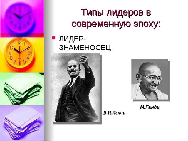 Типы лидеров в современную эпоху: ЛИДЕР-ЗНАМЕНОСЕЦ М.Ганди В.И.Ленин