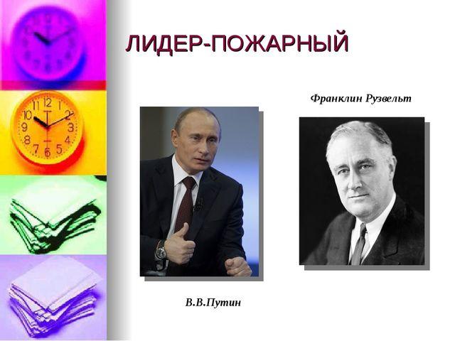 ЛИДЕР-ПОЖАРНЫЙ В.В.Путин Франклин Рузвельт