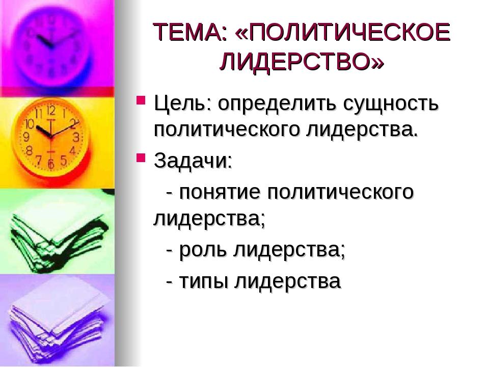 ТЕМА: «ПОЛИТИЧЕСКОЕ ЛИДЕРСТВО» Цель: определить сущность политического лидерс...