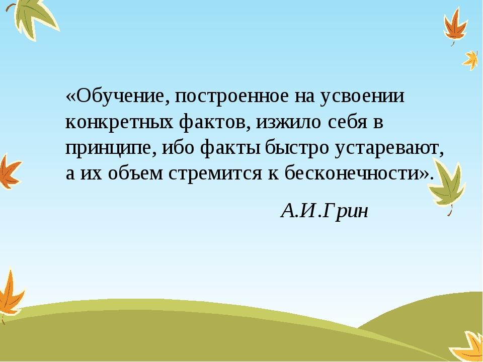 «Обучение, построенное на усвоении конкретных фактов, изжило себя в принципе,...