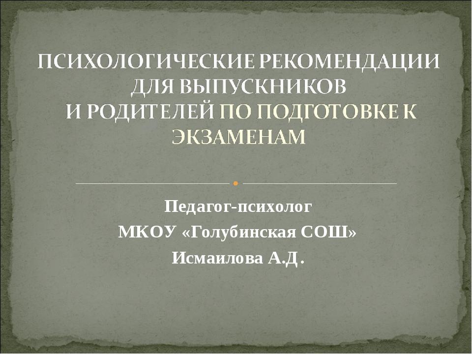 Педагог-психолог МКОУ «Голубинская СОШ» Исмаилова А.Д.