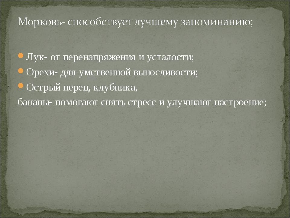 Лук- от перенапряжения и усталости; Орехи- для умственной выносливости; Остры...