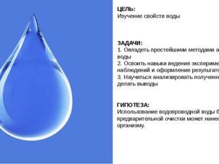 ЦЕЛЬ: Изучение свойств воды ГИПОТЕЗА: Использование водопроводной воды без пр