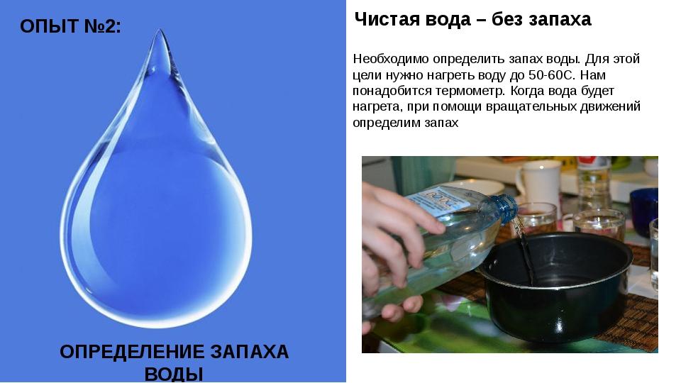 Необходимо определить запах воды. Для этой цели нужно нагреть воду до 50-60С....