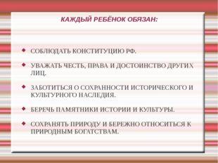 КАЖДЫЙ РЕБЁНОК ОБЯЗАН: СОБЛЮДАТЬ КОНСТИТУЦИЮ РФ. УВАЖАТЬ ЧЕСТЬ, ПРАВА И ДОСТО