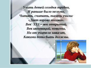 Учить детей сегодня трудно, И раньше было нелегко, Читать, считать, писать у