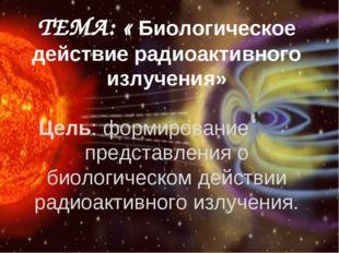 ТЕМА: « Биологическое действие радиоактивного излучения» Цель: формирование