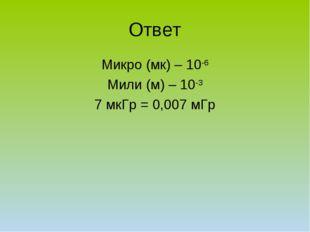 Ответ Микро (мк) – 10-6 Мили (м) – 10-3 7 мкГр = 0,007 мГр