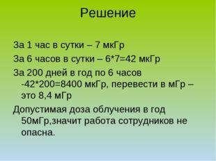 Решение За 1 час в сутки – 7 мкГр За 6 часов в сутки – 6*7=42 мкГр За 200 дне