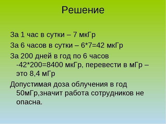 Решение За 1 час в сутки – 7 мкГр За 6 часов в сутки – 6*7=42 мкГр За 200 дне...