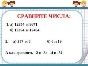 СРАВНИТЕ ЧИСЛА: 1. а) 12354 и 9871 б) 12354 и 12454 2. а) 357 и 0 б) 0 и 19 А