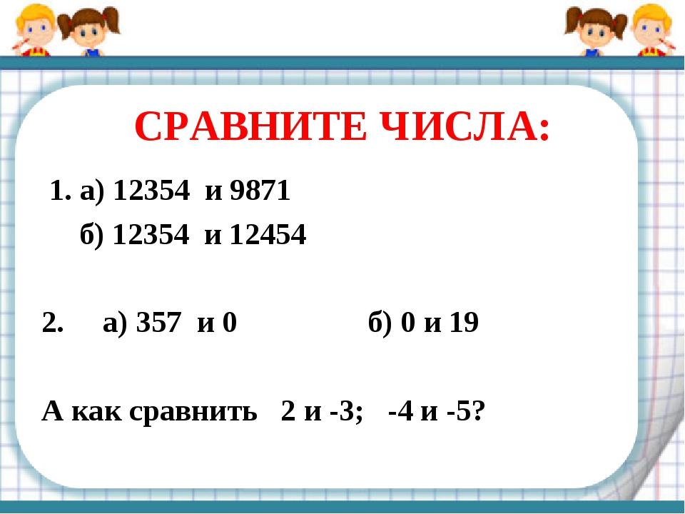 СРАВНИТЕ ЧИСЛА: 1. а) 12354 и 9871 б) 12354 и 12454 2. а) 357 и 0 б) 0 и 19 А...