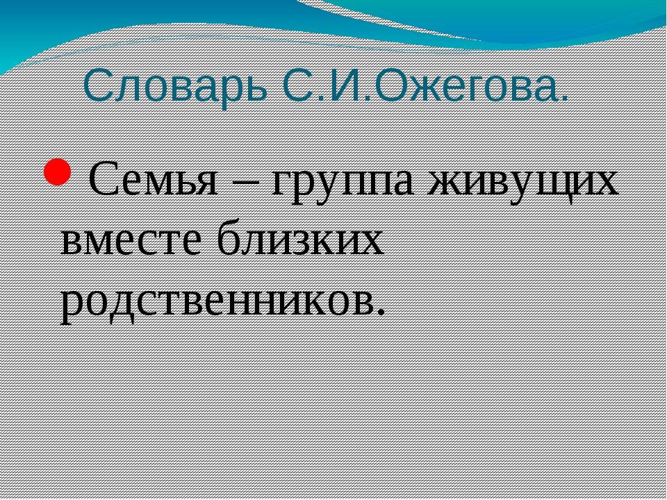 Словарь С.И.Ожегова. Семья – группа живущих вместе близких родственников.