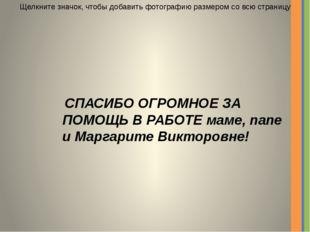 СПАСИБО ОГРОМНОЕ ЗА ПОМОЩЬ В РАБОТЕ маме, папе и Маргарите Викторовне! Щелкн
