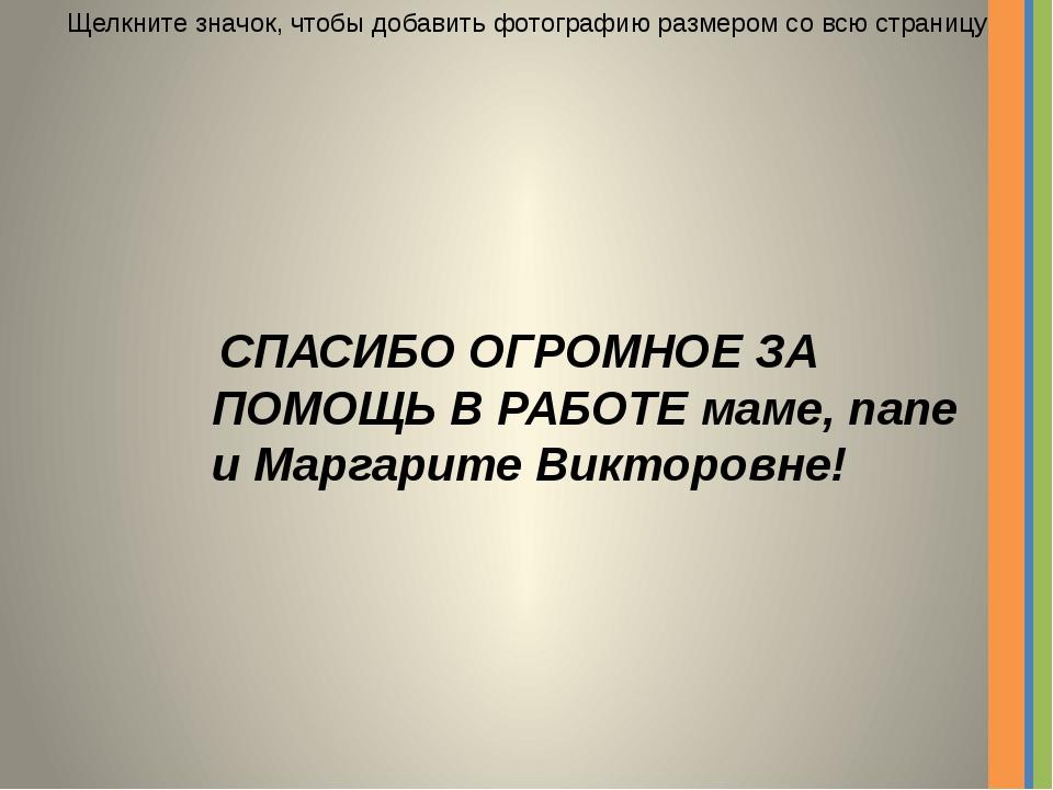 СПАСИБО ОГРОМНОЕ ЗА ПОМОЩЬ В РАБОТЕ маме, папе и Маргарите Викторовне! Щелкн...