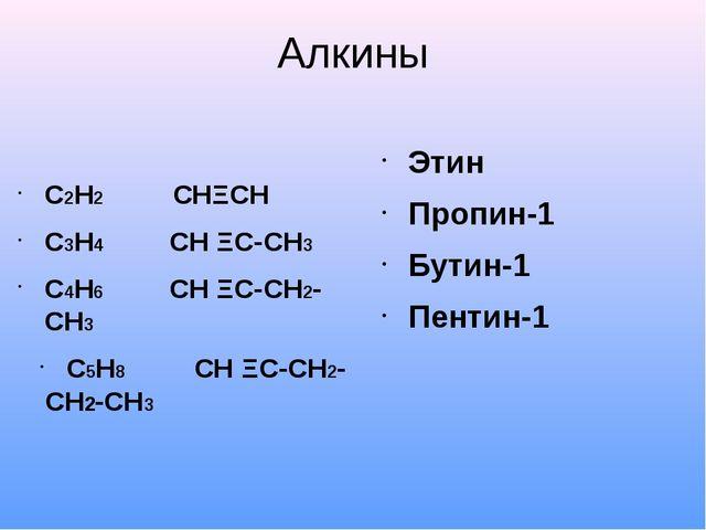Алкины С2Н2 СНΞСН С3Н4 СН ΞС-СН3 С4Н6 СН ΞС-СН2-СН3 С5Н8 СН ΞС-СН2-СН2-СН3 Сn...