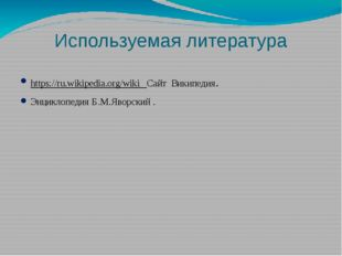 Используемая литература https://ru.wikipedia.org/wiki Сайт Википедия. Энцикло