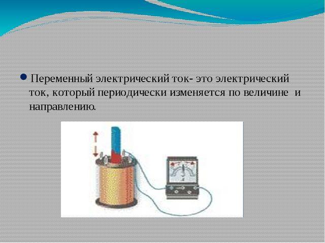 Переменный электрический ток- это электрический ток, который периодически изм...