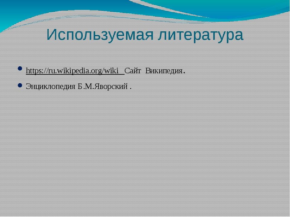 Используемая литература https://ru.wikipedia.org/wiki Сайт Википедия. Энцикло...