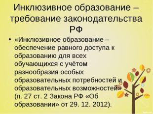 Инклюзивное образование – требование законодательства РФ «Инклюзивное образов