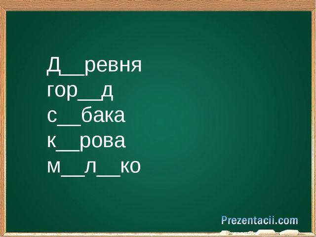 Д__ревня гор__д с__бака к__рова м__л__ко