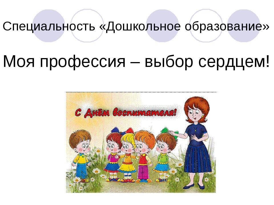 Специальность «Дошкольное образование» Моя профессия – выбор сердцем!
