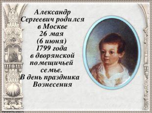 Александр Сергеевич родился в Москве 26 мая (6 июня) 1799 года в дворянской п