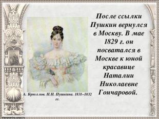 После ссылки Пушкин вернулся в Москву. В мае 1829 г. он посватался в Москве к