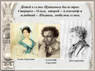 Детей в семье Пушкиных было трое. Старшая – Ольга, второй – Александр и младш