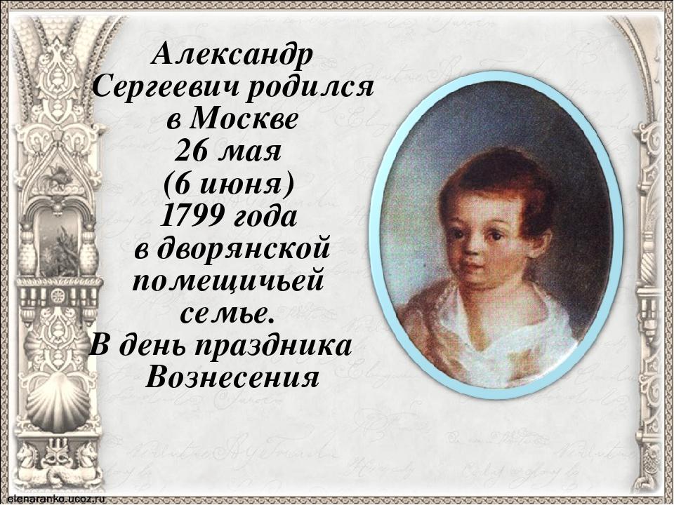 Александр Сергеевич родился в Москве 26 мая (6 июня) 1799 года в дворянской п...