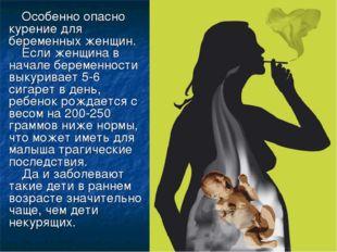 Особенно опасно курение для беременных женщин. Если женщина в начале беременн