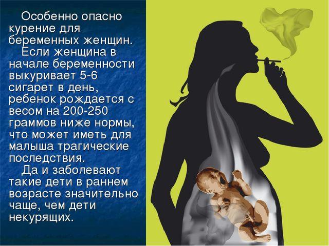 Особенно опасно курение для беременных женщин. Если женщина в начале беременн...