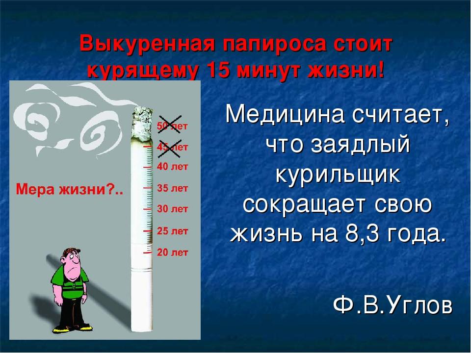 Выкуренная папироса стоит курящему 15 минут жизни! Медицина считает, что заяд...