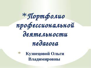 Кузнецовой Ольги Владимировны Портфолио профессиональной деятельности педагога