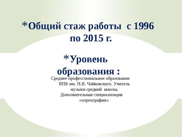 Уровень образования : Общий стаж работы с 1996 по 2015 г. Среднее профессиона...