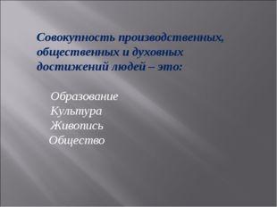 Совокупность производственных, общественных и духовных достижений людей – это