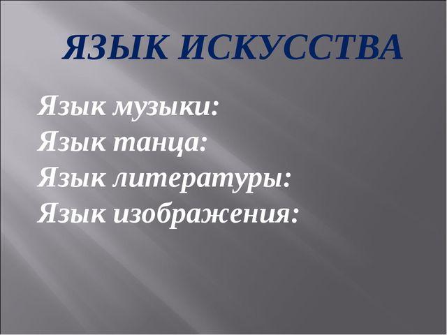 ЯЗЫК ИСКУССТВА Язык музыки: Язык танца: Язык литературы: Язык изображения: