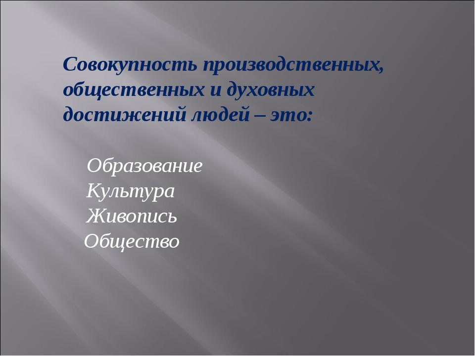 Совокупность производственных, общественных и духовных достижений людей – это...