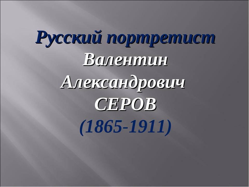 Русский портретист Валентин Александрович СЕРОВ (1865-1911)