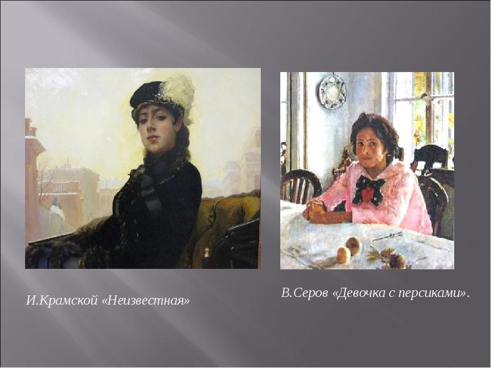 В.Серов «Девочка с персиками». И.Крамской «Неизвестная»