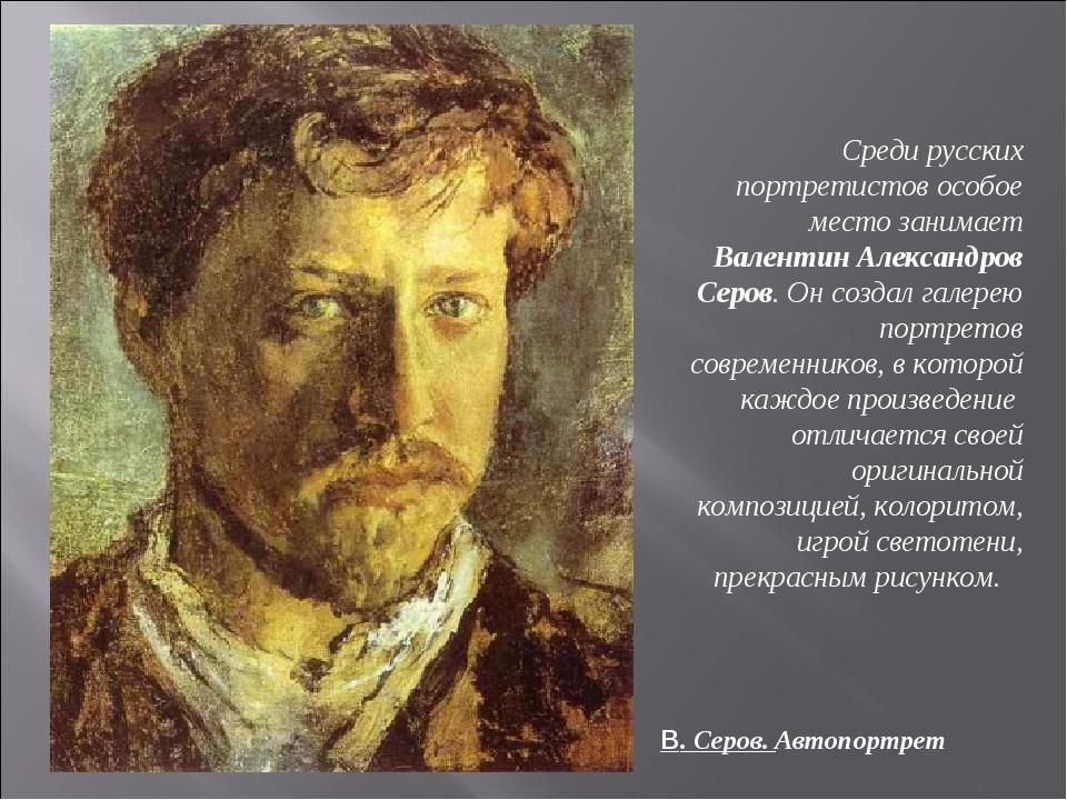 Среди русских портретистов особое место занимает Валентин Александров Серов....