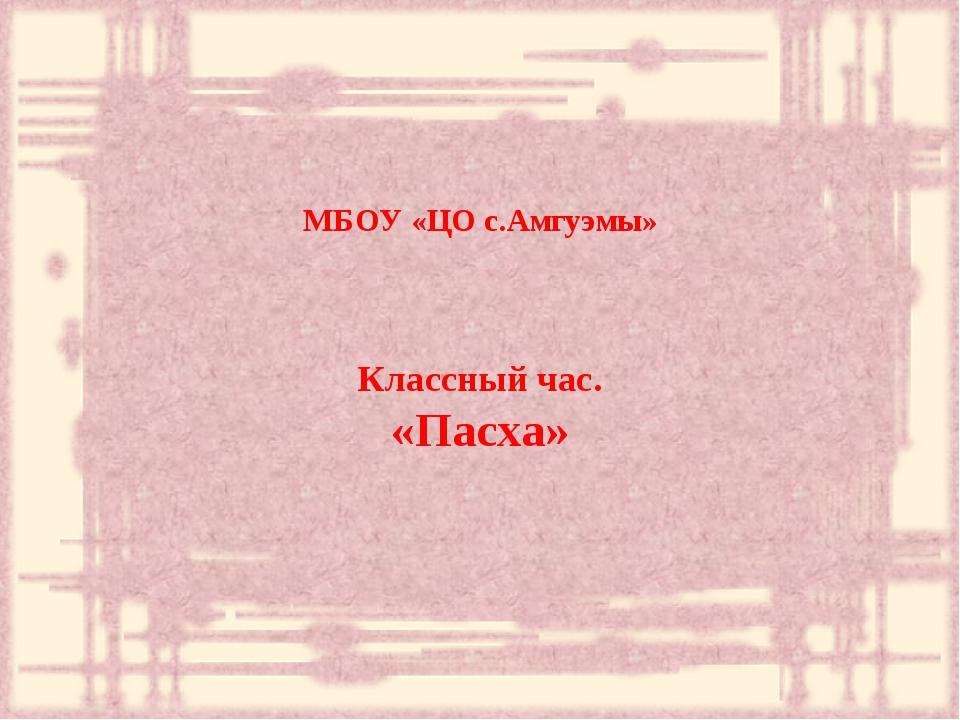 МБОУ «ЦО с.Амгуэмы» Классный час. «Пасха»