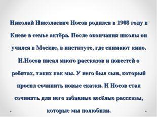 Николай Николаевич Носов родился в 1908 году в Киеве в семье актёра. После ок
