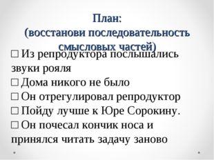 План: (восстанови последовательность смысловых частей) □ Из репродуктора посл