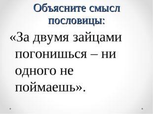 Объясните смысл пословицы: «За двумя зайцами погонишься – ни одного не поймае