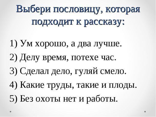 Выбери пословицу, которая подходит к рассказу: 1) Ум хорошо, а два лучше. 2)...