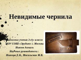 Невидимые чернила Выполнил ученик 2«А» класса НОУ СОШ «Эрудит» г. Москвы Нияз