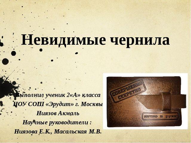 Невидимые чернила Выполнил ученик 2«А» класса НОУ СОШ «Эрудит» г. Москвы Нияз...