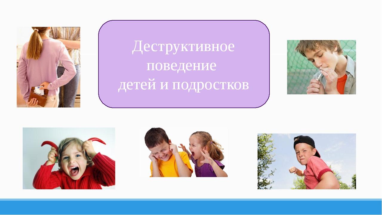 Деструктивное поведение детей и подростков