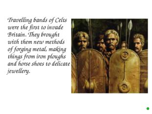Travelling bands of Celts were the first to invade Britain. They brought wit
